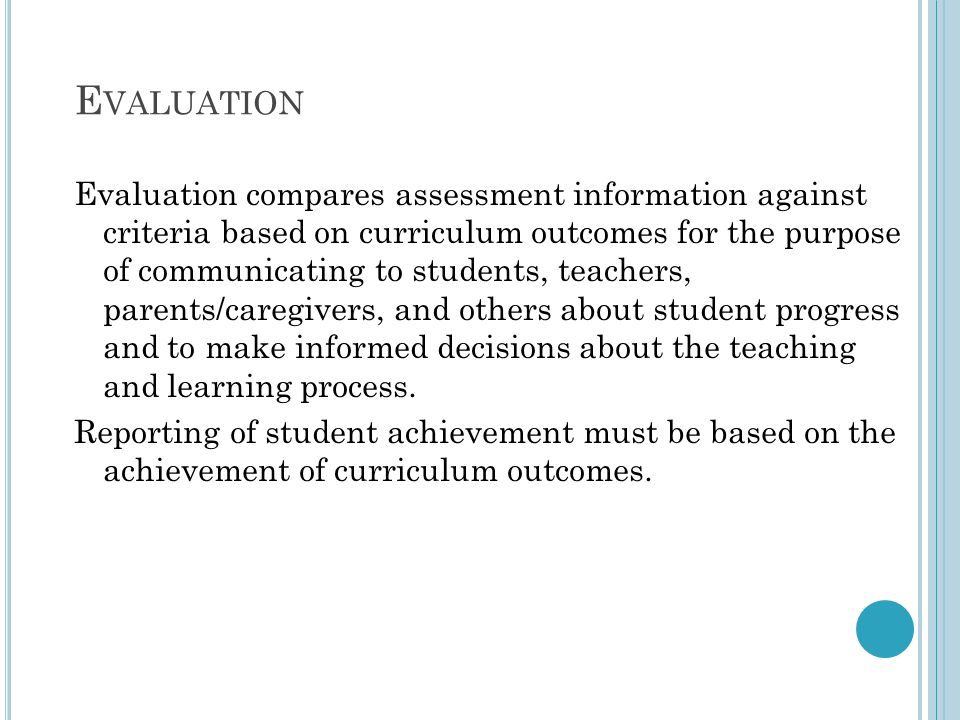 E VALUATION Evaluation compares assessment information against criteria based on curriculum outcomes for the purpose of communicating to students, teachers, parents/caregivers, and others about student progress and to make informed decisions about the teaching and learning process.