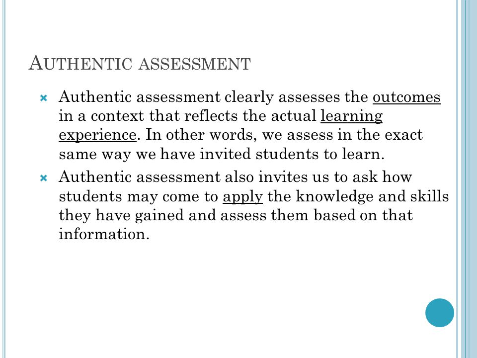 A UTHENTIC ASSESSMENT  Authentic assessment clearly assesses the outcomes in a context that reflects the actual learning experience.