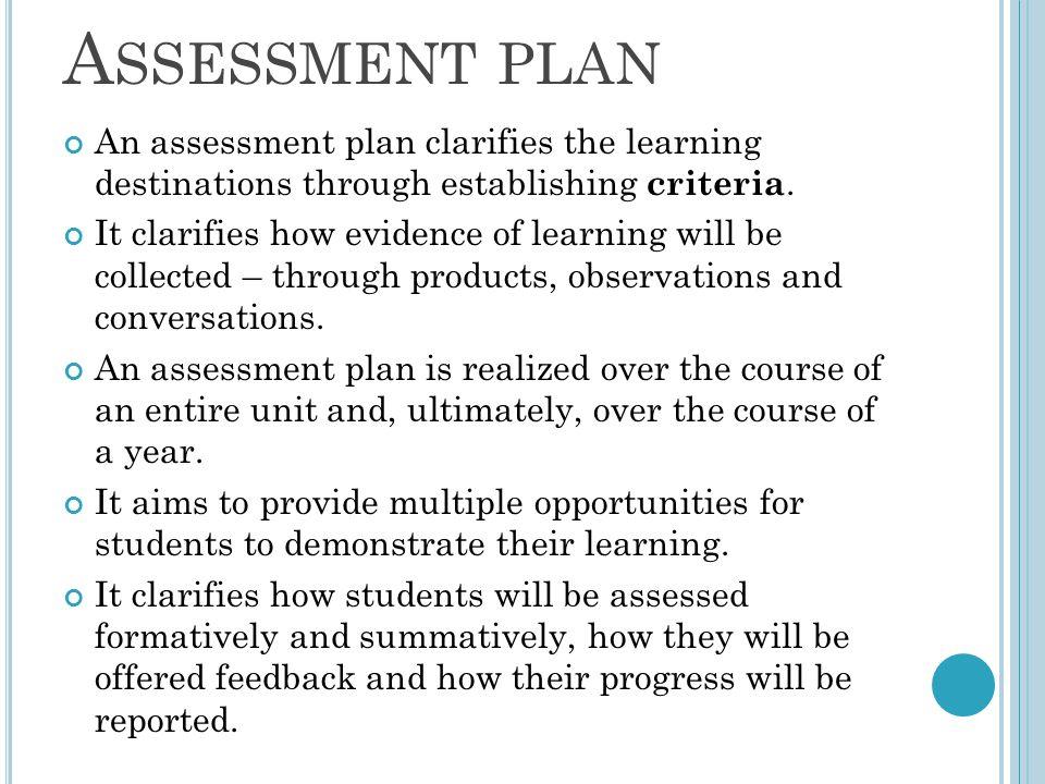 A SSESSMENT PLAN An assessment plan clarifies the learning destinations through establishing criteria.