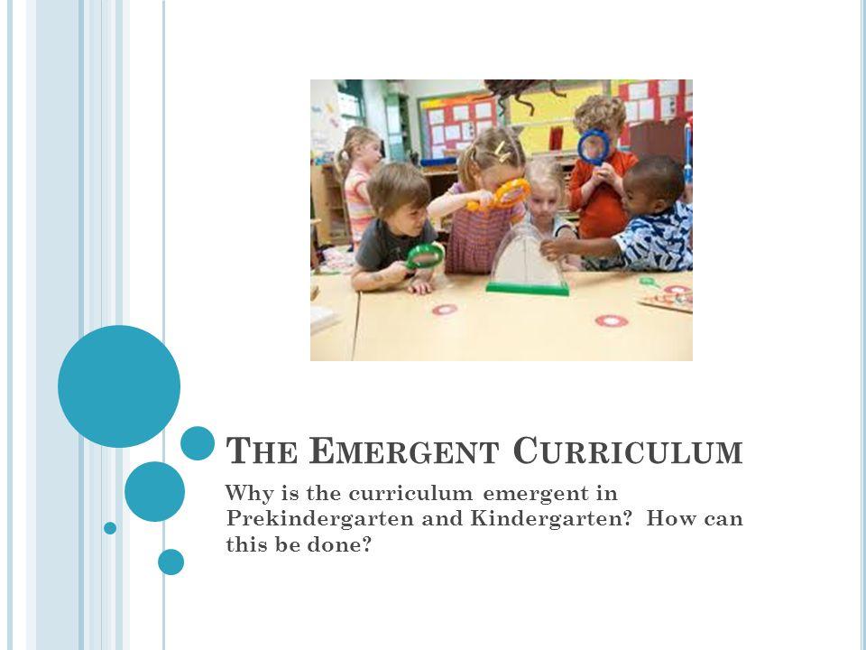 T HE E MERGENT C URRICULUM Why is the curriculum emergent in Prekindergarten and Kindergarten.