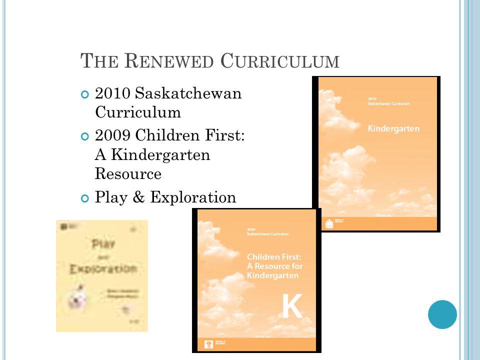 T HE R ENEWED C URRICULUM 2010 Saskatchewan Curriculum 2009 Children First: A Kindergarten Resource Play & Exploration