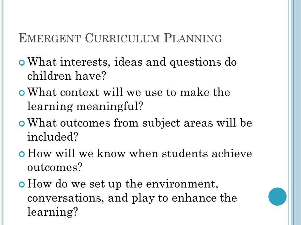 E MERGENT C URRICULUM P LANNING What interests, ideas and questions do children have? What context will we use to make the learning meaningful? What o