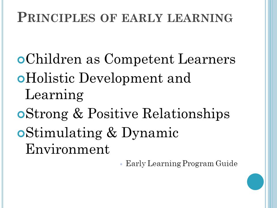 P RINCIPLES OF EARLY LEARNING Children as Competent Learners Holistic Development and Learning Strong & Positive Relationships Stimulating & Dynamic E
