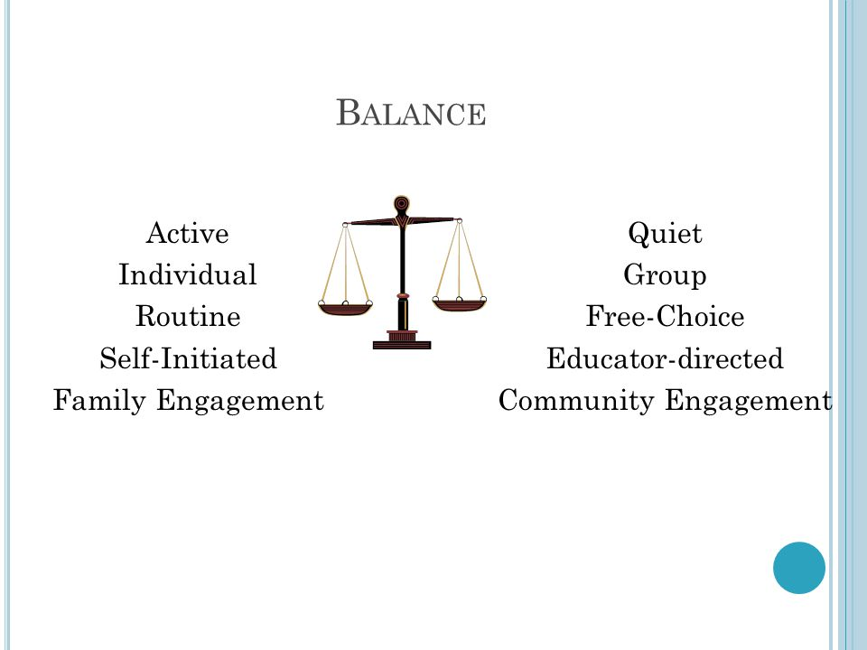 B ALANCE Active Individual Routine Self-Initiated Family Engagement Quiet Group Free-Choice Educator-directed Community Engagement
