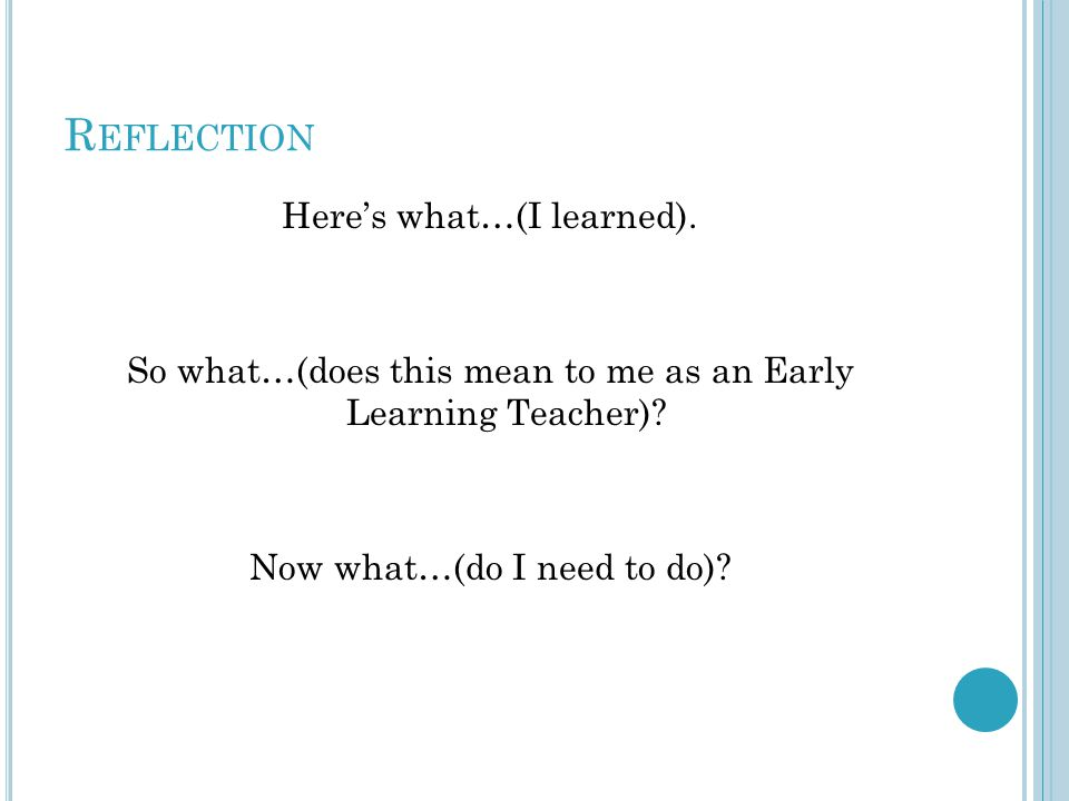 R EFLECTION Here's what…(I learned). So what…(does this mean to me as an Early Learning Teacher).