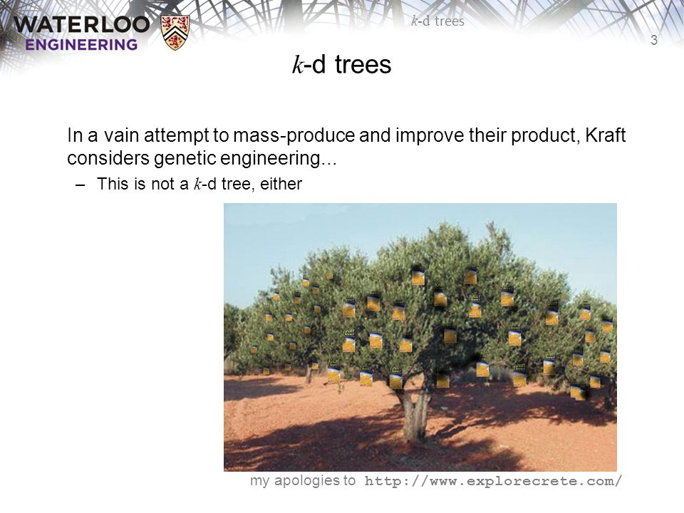 3 k-d trees In a vain attempt to mass-produce and improve their product, Kraft considers genetic engineering... –This is not a k -d tree, either my ap