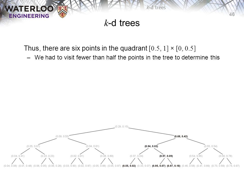 46 k-d trees Thus, there are six points in the quadrant [0.5, 1] × [0, 0.5] –We had to visit fewer than half the points in the tree to determine this