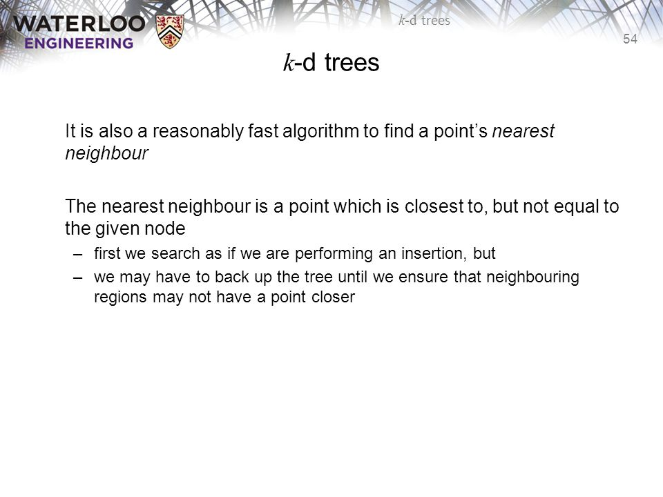 54 k-d trees It is also a reasonably fast algorithm to find a point's nearest neighbour The nearest neighbour is a point which is closest to, but not