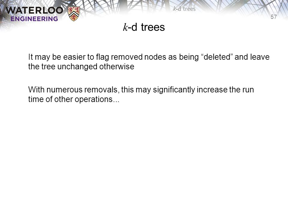 "57 k-d trees It may be easier to flag removed nodes as being ""deleted"" and leave the tree unchanged otherwise With numerous removals, this may signifi"