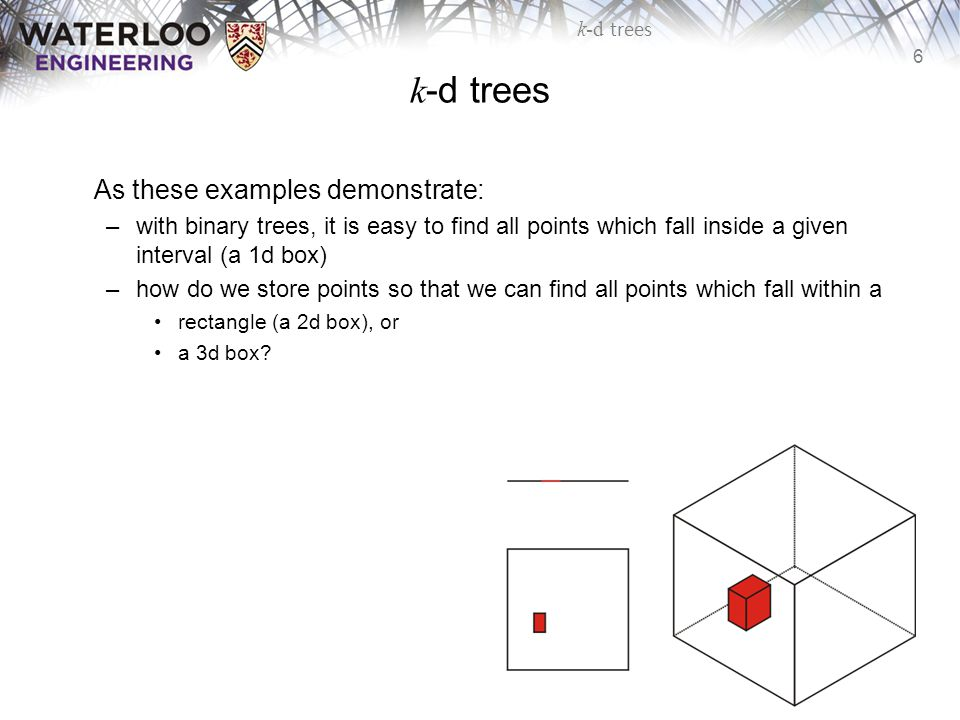 6 k-d trees As these examples demonstrate: –with binary trees, it is easy to find all points which fall inside a given interval (a 1d box) –how do we