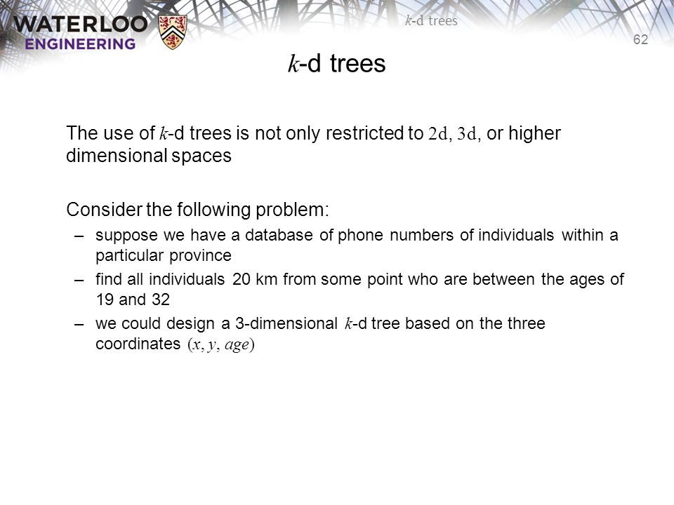 62 k-d trees The use of k -d trees is not only restricted to 2d, 3d, or higher dimensional spaces Consider the following problem: –suppose we have a d