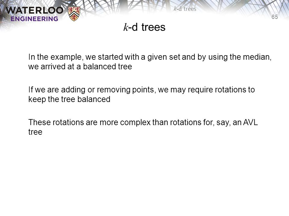 65 k-d trees In the example, we started with a given set and by using the median, we arrived at a balanced tree If we are adding or removing points, w
