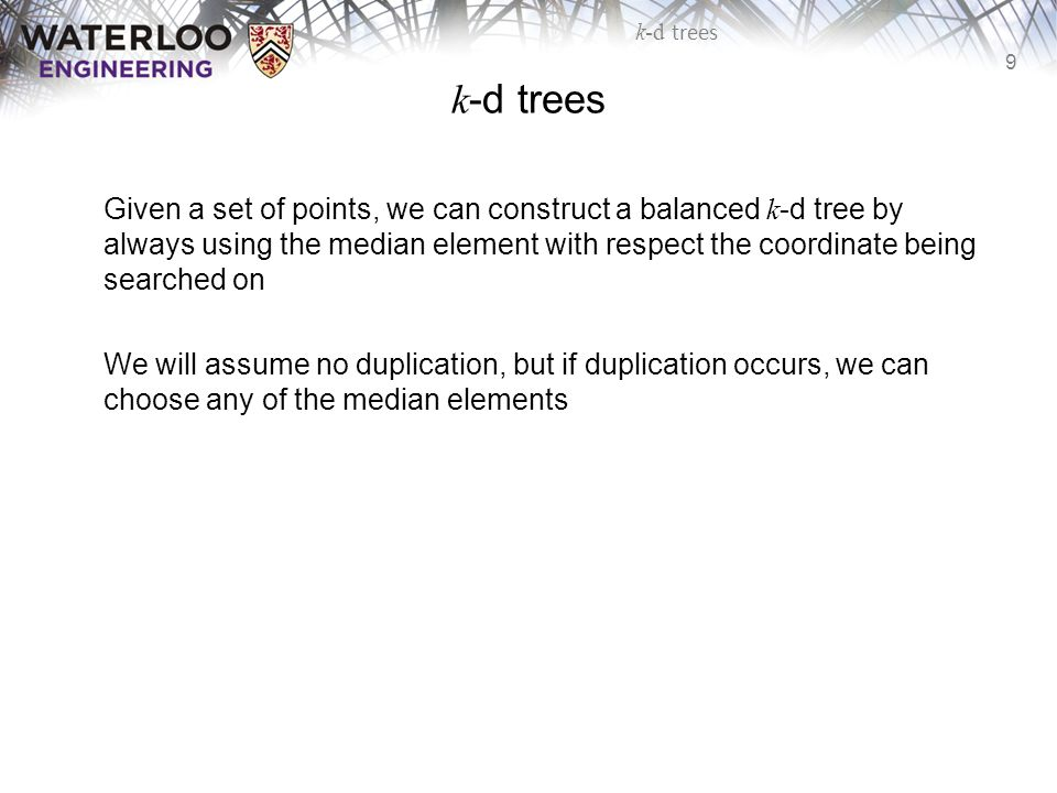 9 k-d trees Given a set of points, we can construct a balanced k -d tree by always using the median element with respect the coordinate being searched