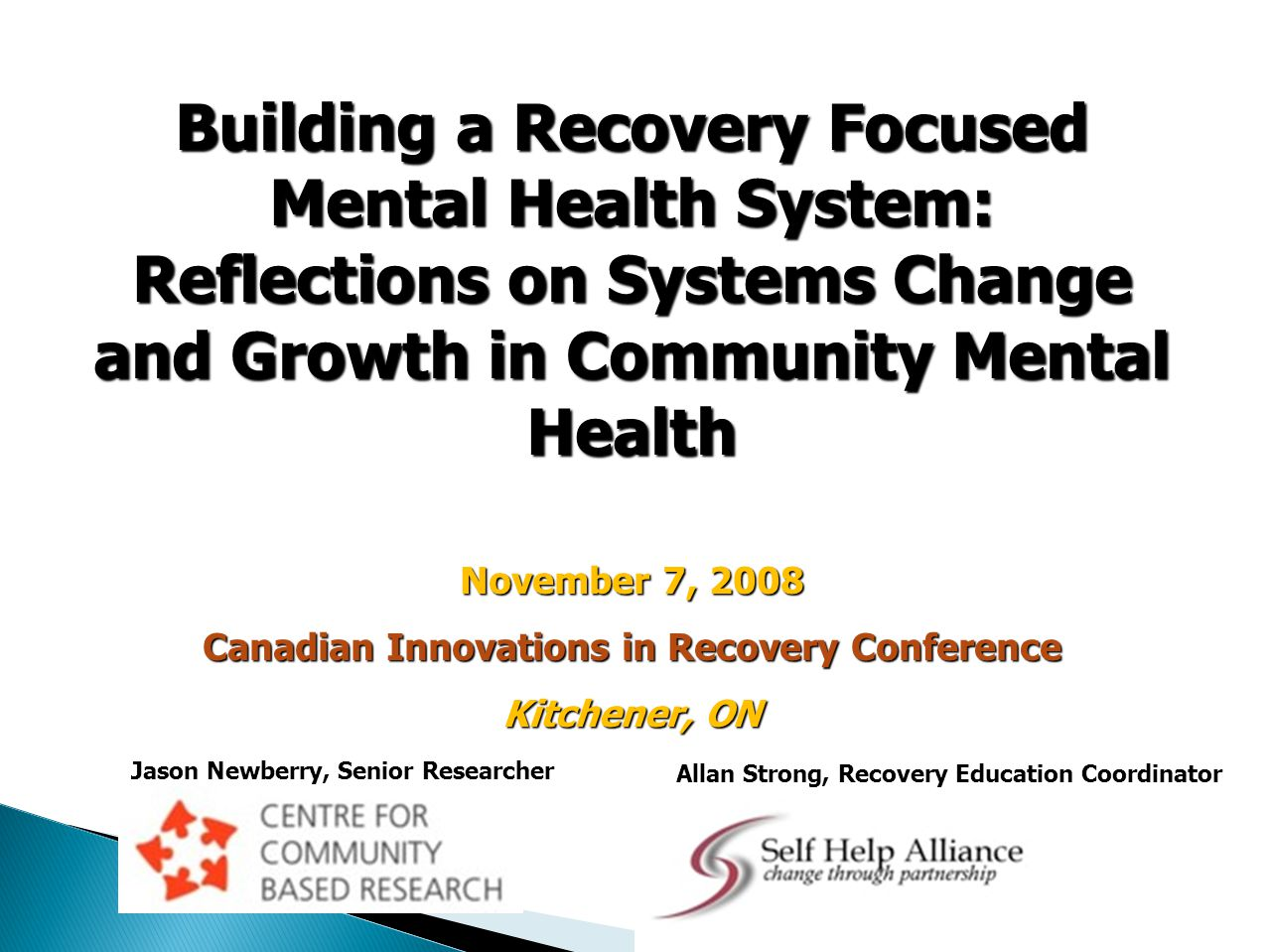 Building a Recovery Focused Mental Health System: Reflections on Systems Change and Growth in Community Mental Health November 7, 2008 Canadian Innovations in Recovery Conference Kitchener, ON Jason Newberry, Senior Researcher Allan Strong, Recovery Education Coordinator