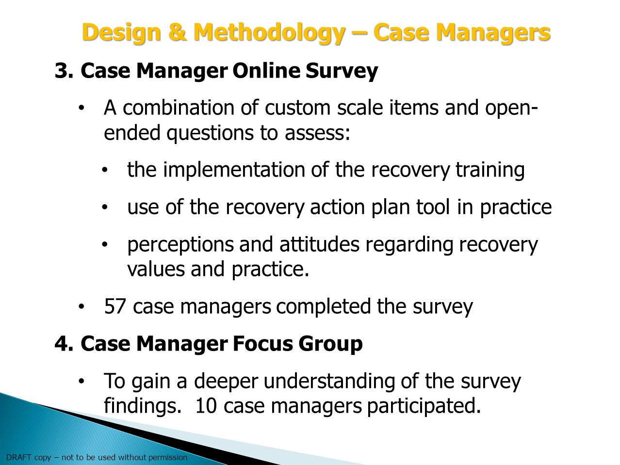 DRAFT copy – not to be used without permission Design & Methodology – Case Managers 3.Case Manager Online Survey A combination of custom scale items and open- ended questions to assess: the implementation of the recovery training use of the recovery action plan tool in practice perceptions and attitudes regarding recovery values and practice.