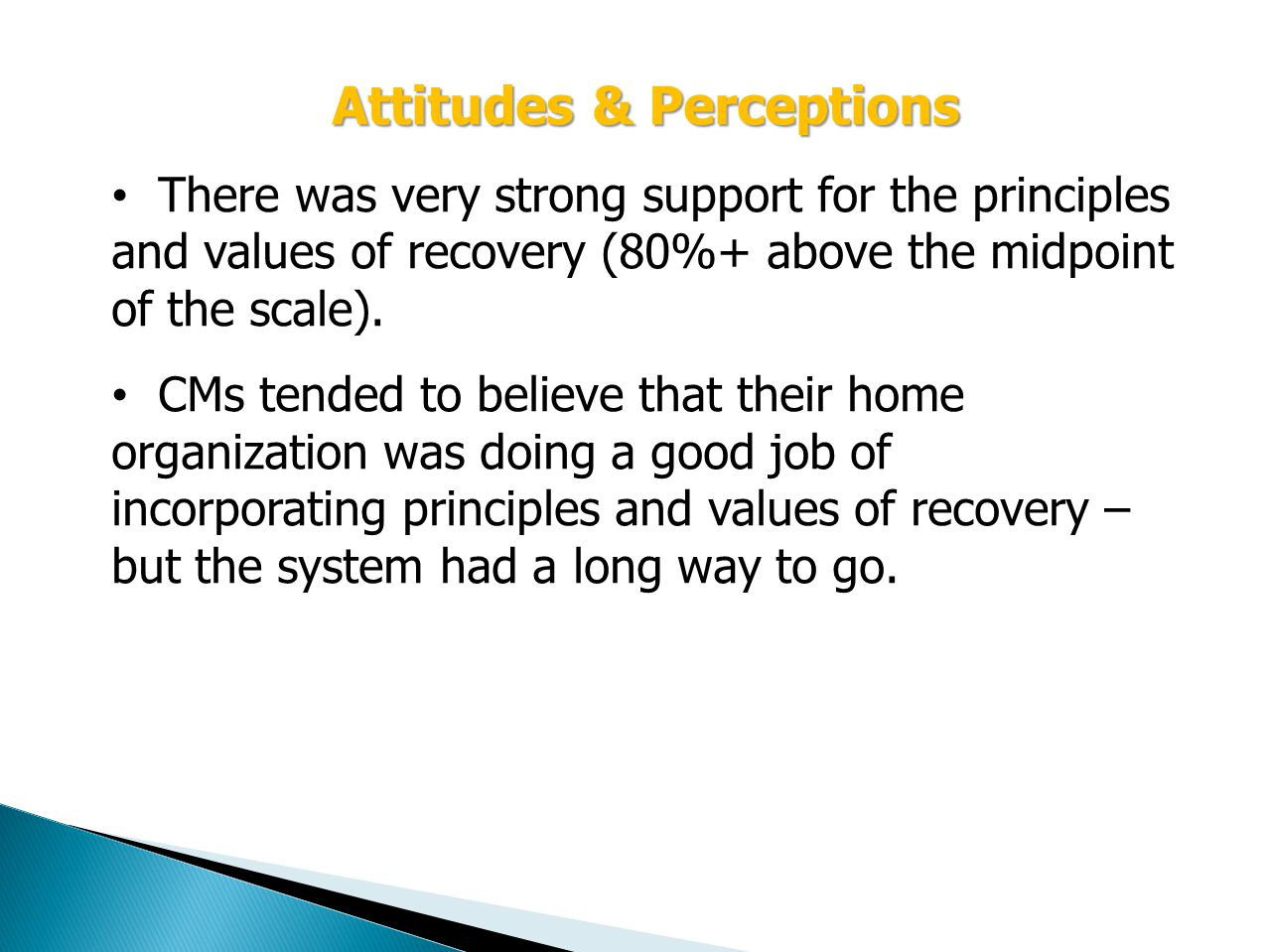 Attitudes & Perceptions There was very strong support for the principles and values of recovery (80%+ above the midpoint of the scale).