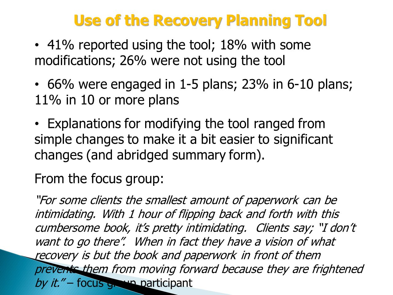 Use of the Recovery Planning Tool 41% reported using the tool; 18% with some modifications; 26% were not using the tool 66% were engaged in 1-5 plans; 23% in 6-10 plans; 11% in 10 or more plans Explanations for modifying the tool ranged from simple changes to make it a bit easier to significant changes (and abridged summary form).