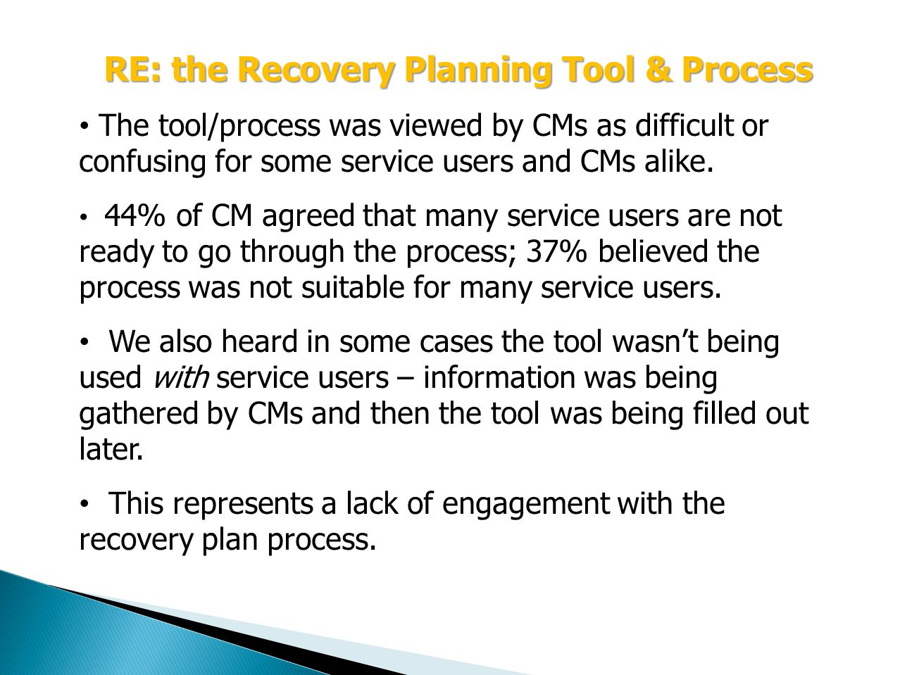 RE: the Recovery Planning Tool & Process The tool/process was viewed by CMs as difficult or confusing for some service users and CMs alike.