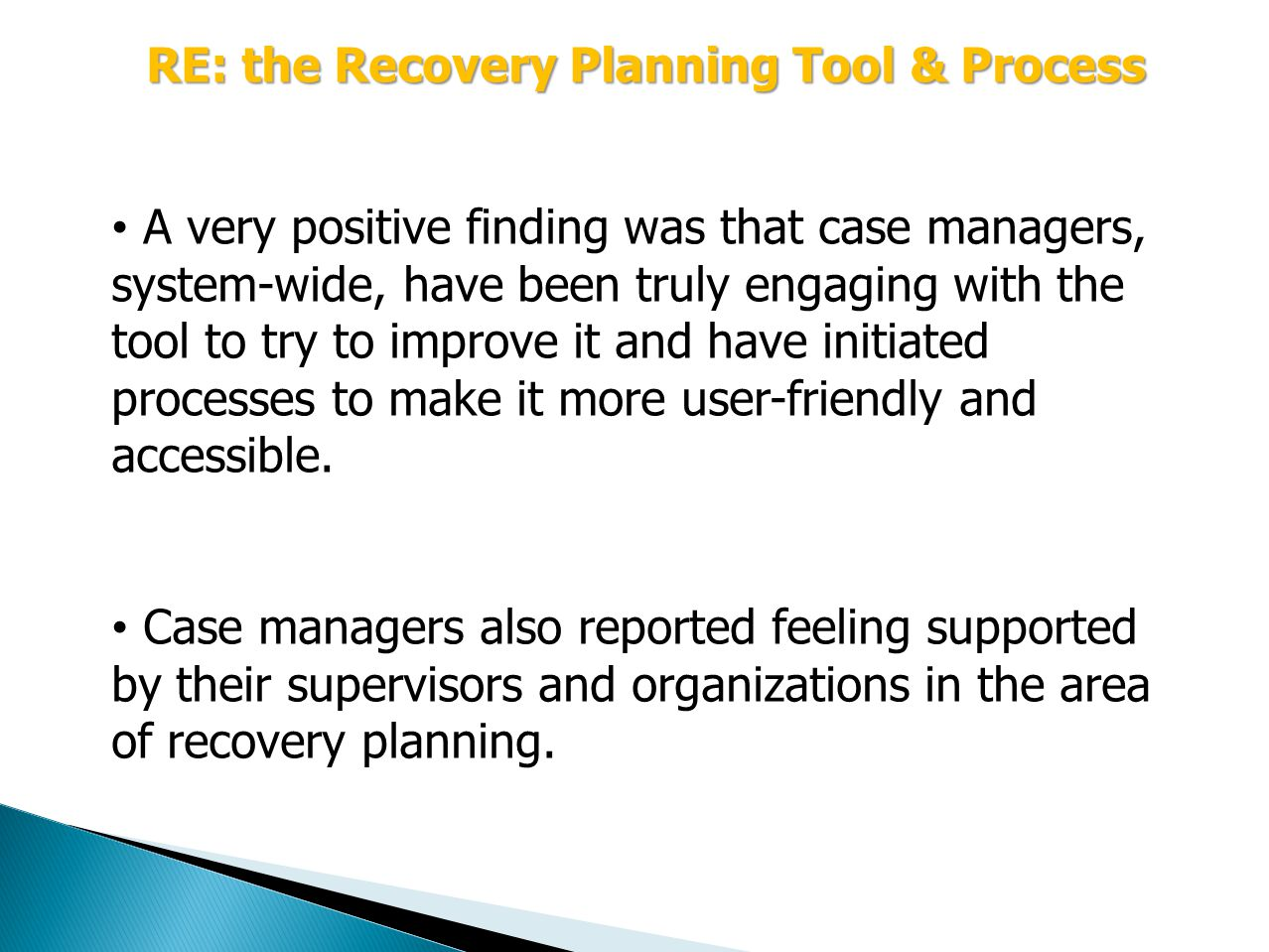 RE: the Recovery Planning Tool & Process A very positive finding was that case managers, system-wide, have been truly engaging with the tool to try to improve it and have initiated processes to make it more user-friendly and accessible.