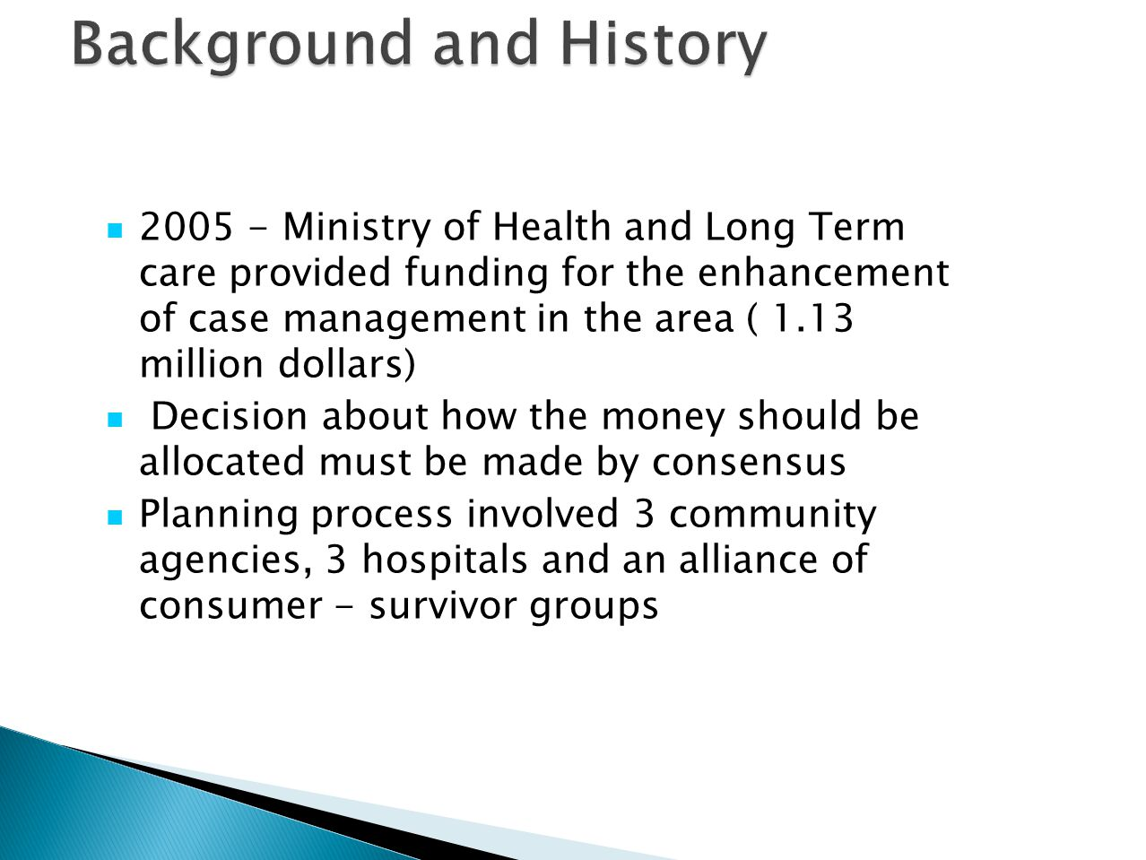 2005 - Ministry of Health and Long Term care provided funding for the enhancement of case management in the area ( 1.13 million dollars) Decision about how the money should be allocated must be made by consensus Planning process involved 3 community agencies, 3 hospitals and an alliance of consumer - survivor groups