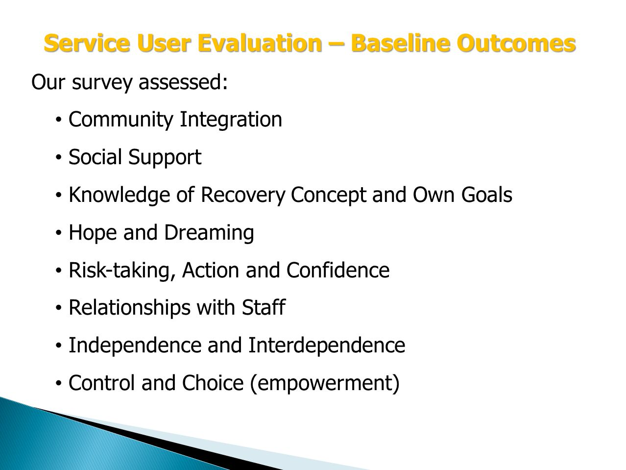 Service User Evaluation – Baseline Outcomes Our survey assessed: Community Integration Social Support Knowledge of Recovery Concept and Own Goals Hope and Dreaming Risk-taking, Action and Confidence Relationships with Staff Independence and Interdependence Control and Choice (empowerment)