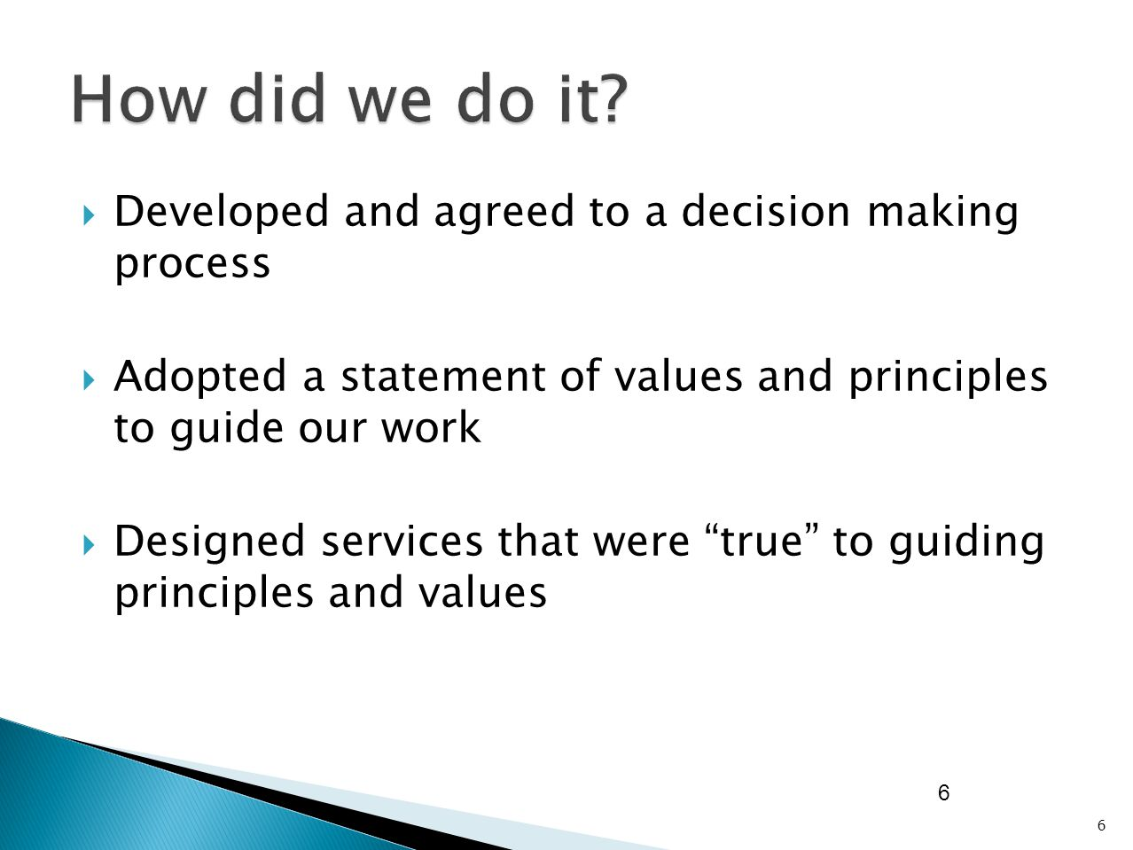  Developed and agreed to a decision making process  Adopted a statement of values and principles to guide our work  Designed services that were true to guiding principles and values 6 6