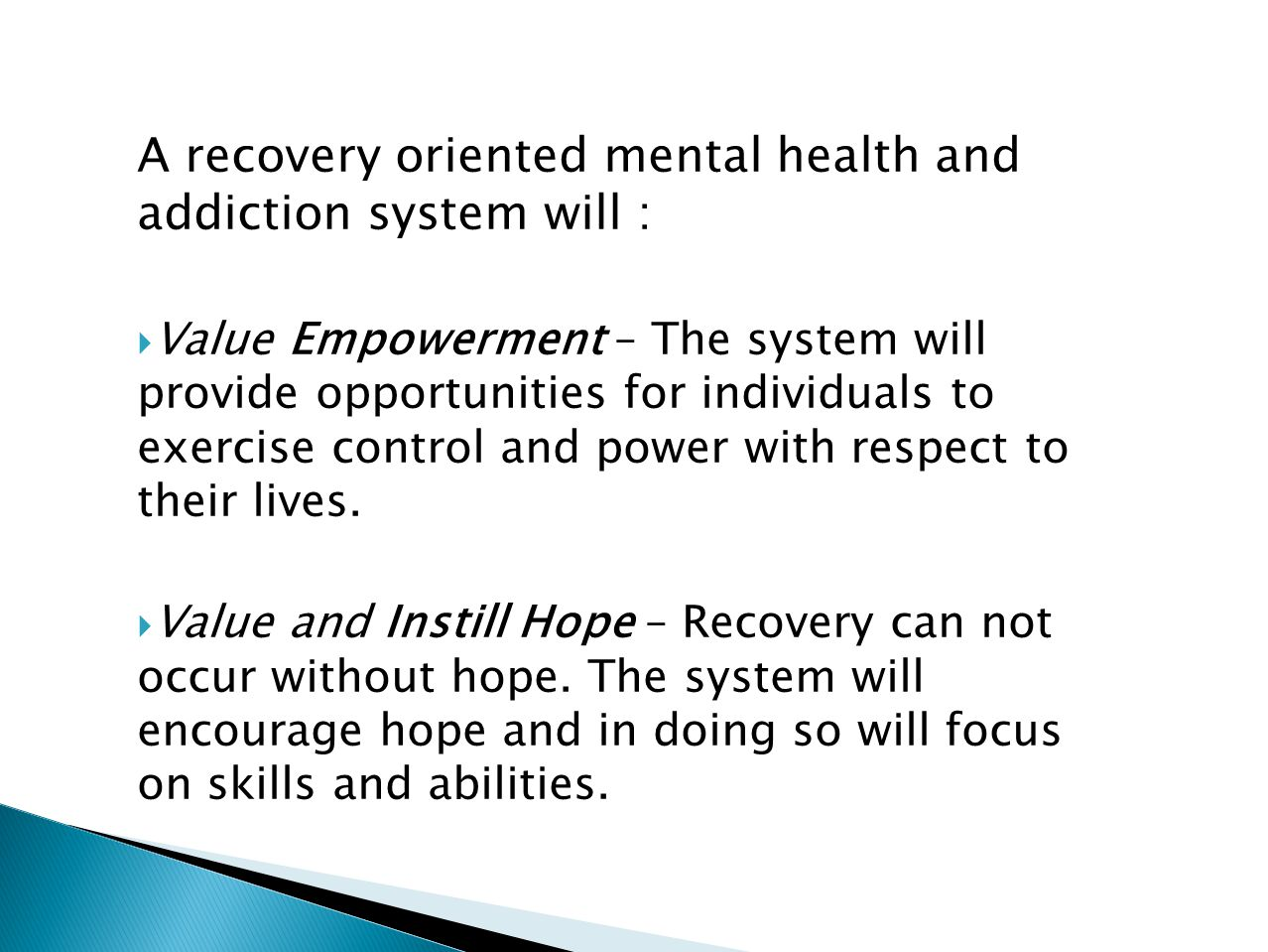 A recovery oriented mental health and addiction system will :  Value Empowerment – The system will provide opportunities for individuals to exercise control and power with respect to their lives.