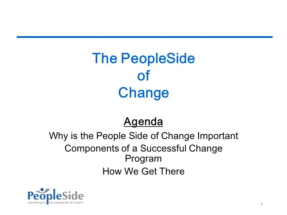 10/6/20141 The PeopleSide of Change Agenda Why is the People Side of Change Important Components of a Successful Change Program How We Get There