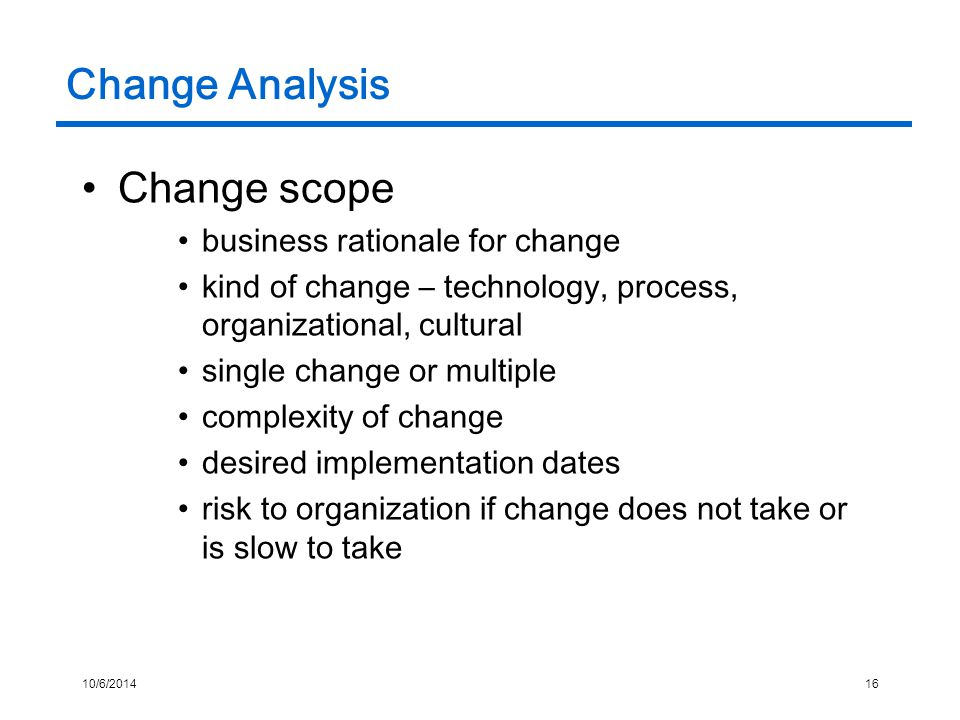 10/6/201416 Change Analysis Change scope business rationale for change kind of change – technology, process, organizational, cultural single change or multiple complexity of change desired implementation dates risk to organization if change does not take or is slow to take