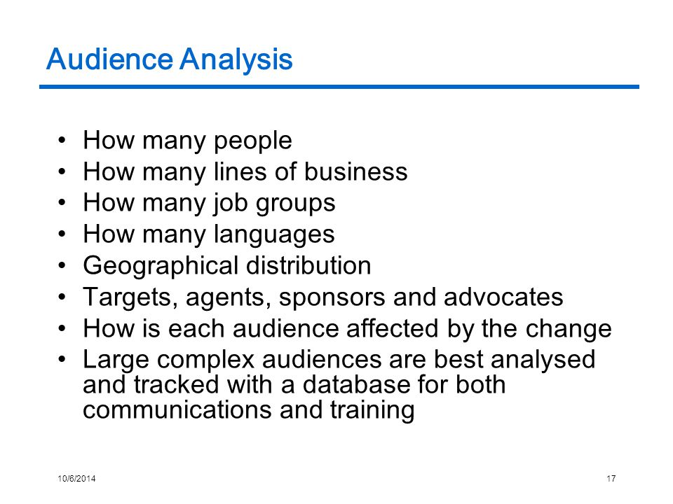 10/6/201417 Audience Analysis How many people How many lines of business How many job groups How many languages Geographical distribution Targets, agents, sponsors and advocates How is each audience affected by the change Large complex audiences are best analysed and tracked with a database for both communications and training