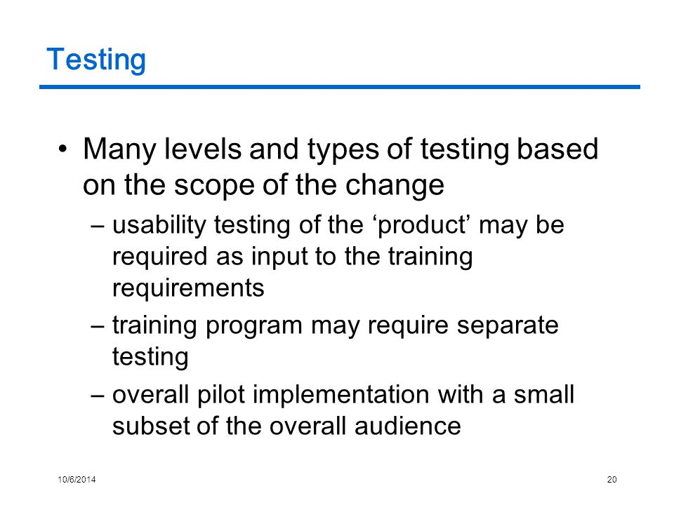 10/6/201420 Testing Many levels and types of testing based on the scope of the change –usability testing of the 'product' may be required as input to the training requirements –training program may require separate testing –overall pilot implementation with a small subset of the overall audience