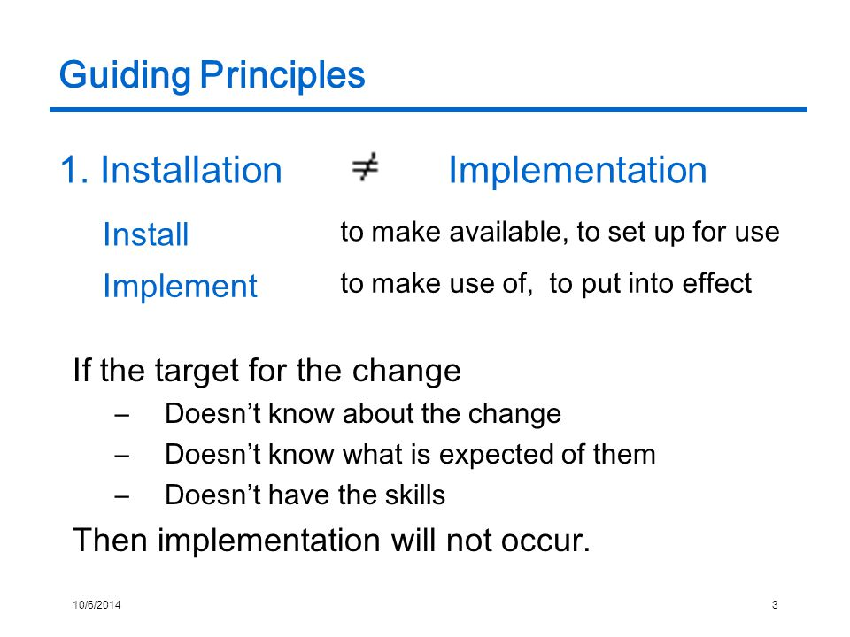 10/6/20143 Guiding Principles If the target for the change –Doesn't know about the change –Doesn't know what is expected of them –Doesn't have the skills Then implementation will not occur.