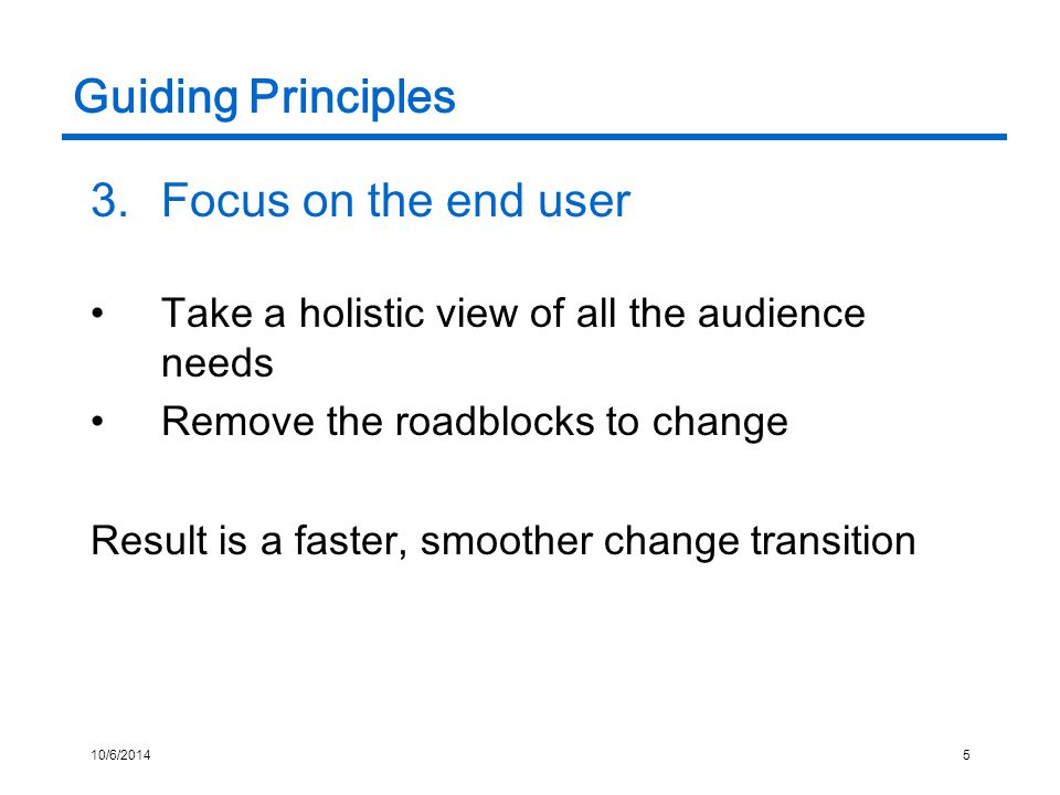 10/6/20145 Guiding Principles 3.Focus on the end user Take a holistic view of all the audience needs Remove the roadblocks to change Result is a faster, smoother change transition