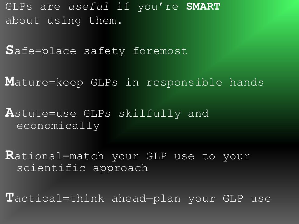 GLPs are useful if you're SMART about using them. S afe=place safety foremost M ature=keep GLPs in responsible hands A stute=use GLPs skilfully and ec