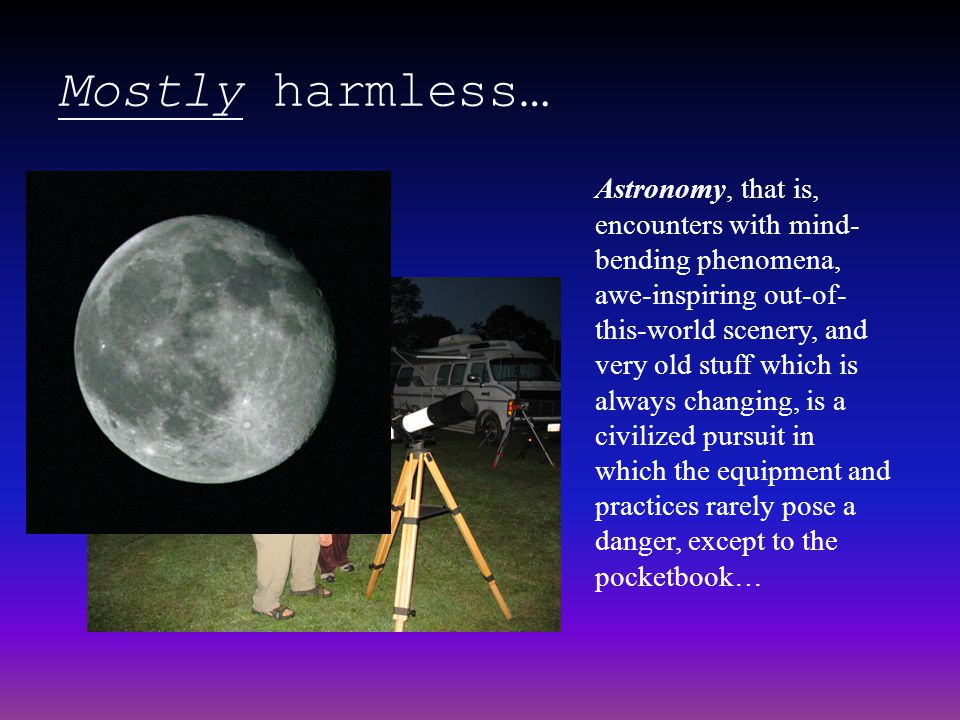 Mostly harmless… Astronomy, that is, encounters with mind- bending phenomena, awe-inspiring out-of- this-world scenery, and very old stuff which is al