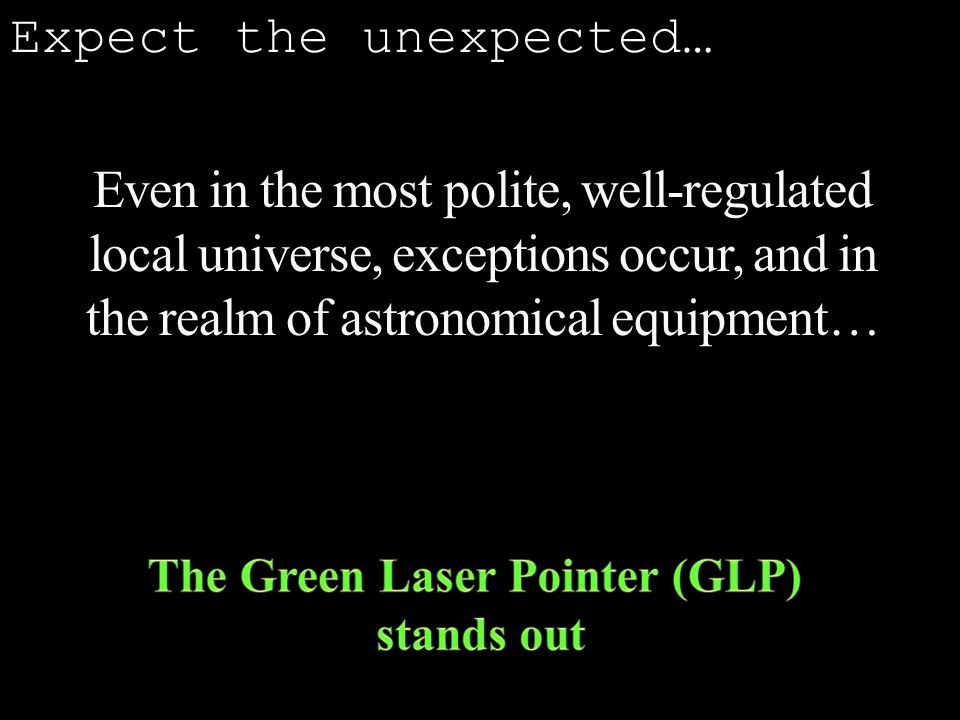 Even in the most polite, well-regulated local universe, exceptions occur, and in the realm of astronomical equipment… Expect the unexpected…