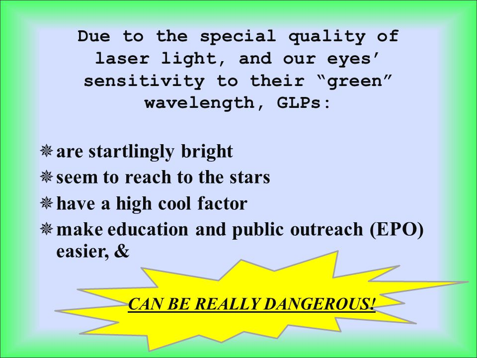 Lasers are not toys – they demand respect in handling Direct exposure to the beam from a 5 mW GLP can result in anything from temporary flash blindness, to permanent retinopathy, or worse.