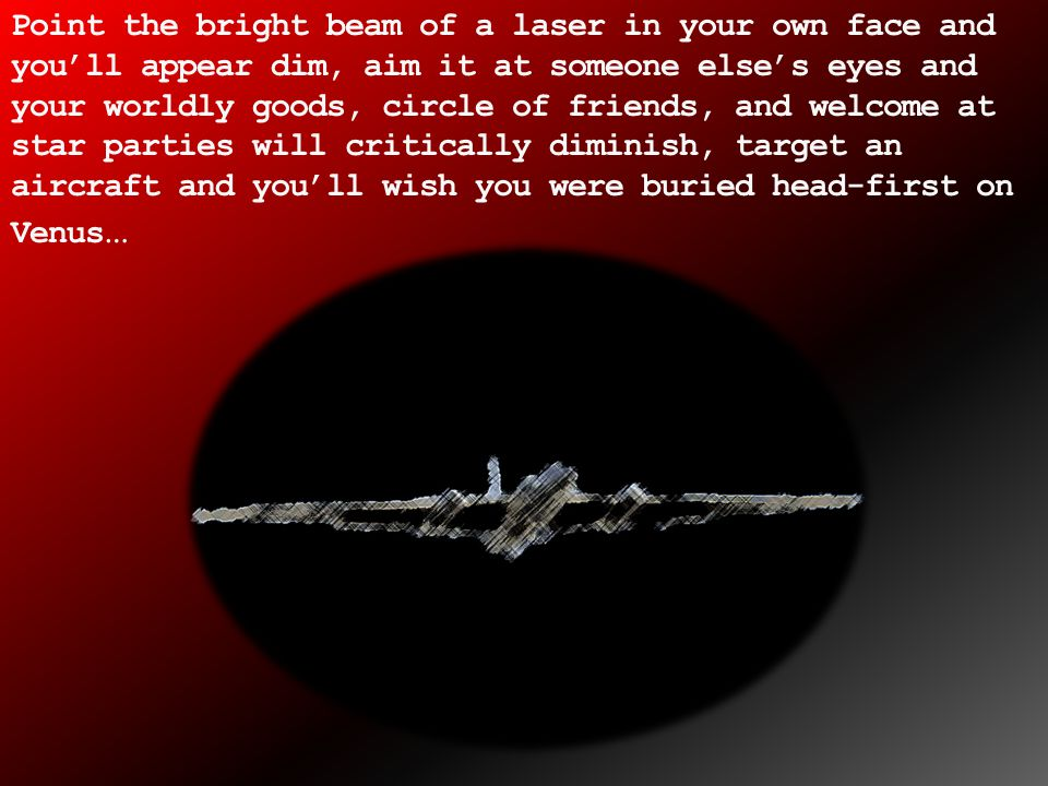 A momentary and unexpected laser flash, can startle a pilot with catastrophic results.