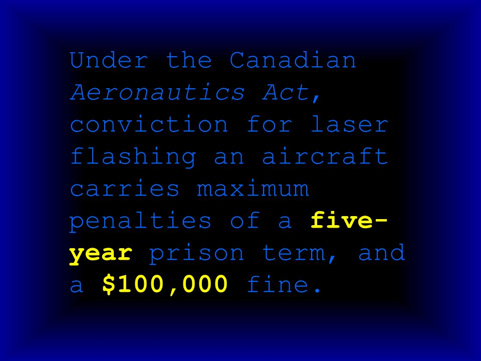 Under the Canadian Aeronautics Act, conviction for laser flashing an aircraft carries maximum penalties of a five- year prison term, and a $100,000 fi