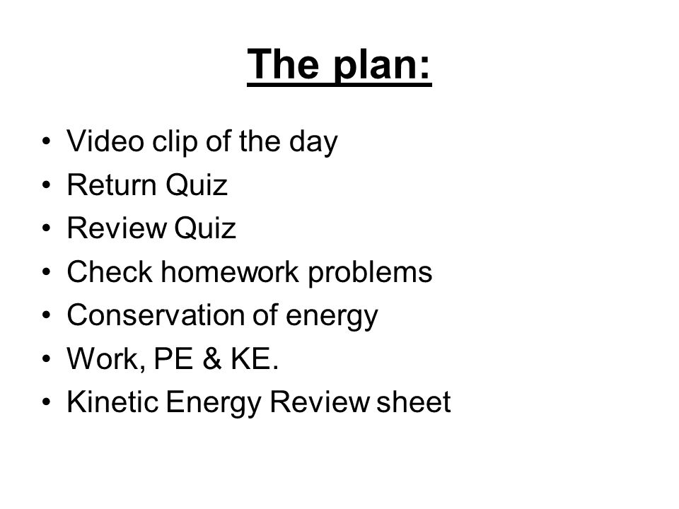 The plan: Video clip of the day Return Quiz Review Quiz Check homework problems Conservation of energy Work, PE & KE.