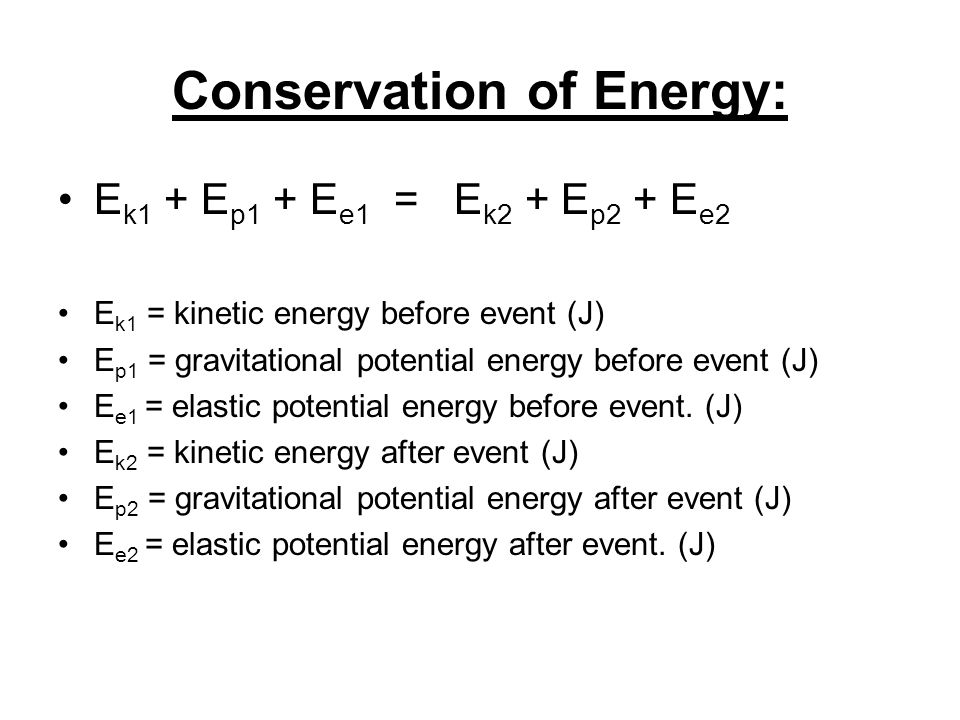 Conservation of Energy: E k1 + E p1 + E e1 = E k2 + E p2 + E e2 E k1 = kinetic energy before event (J) E p1 = gravitational potential energy before event (J) E e1 = elastic potential energy before event.
