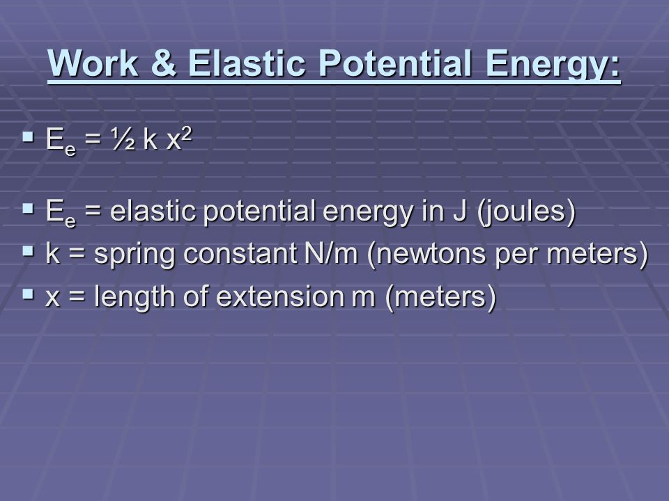 Work & Elastic Potential Energy:  E e = ½ k x 2  E e = elastic potential energy in J (joules)  k = spring constant N/m (newtons per meters)  x = length of extension m (meters)
