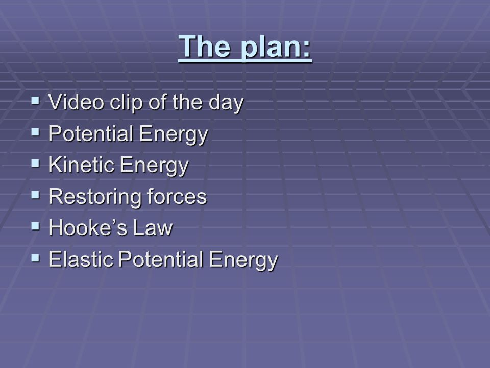 The plan:  Video clip of the day  Potential Energy  Kinetic Energy  Restoring forces  Hooke's Law  Elastic Potential Energy