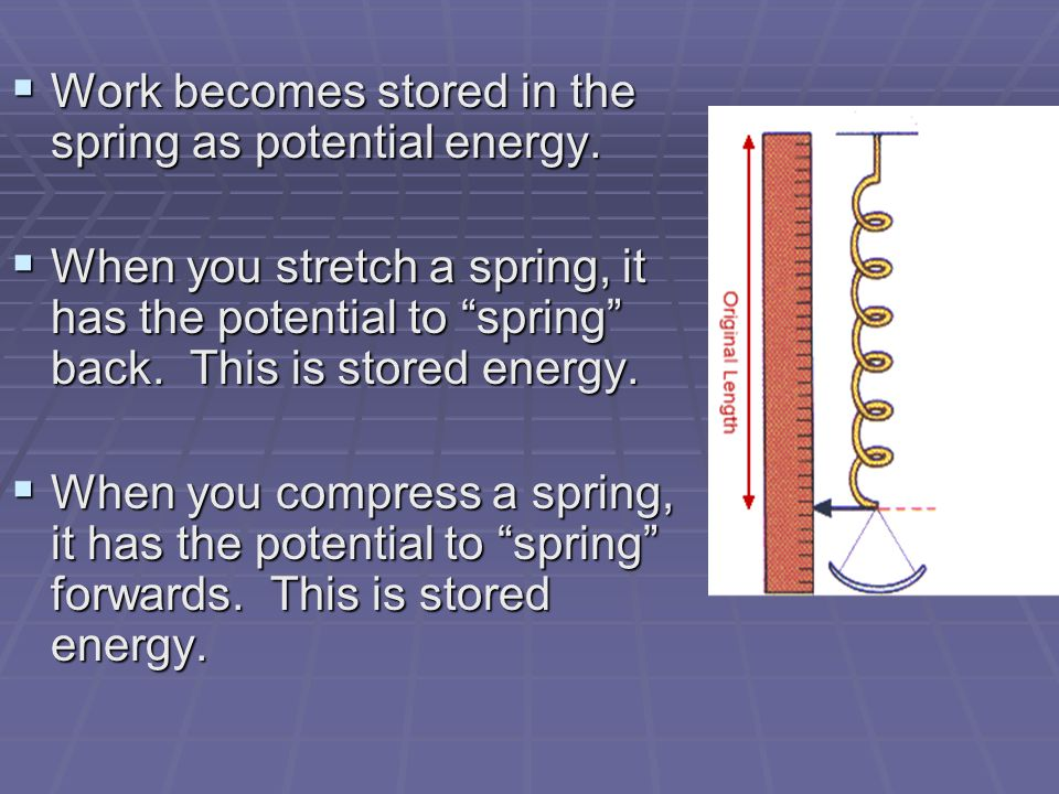 Work becomes stored in the spring as potential energy.