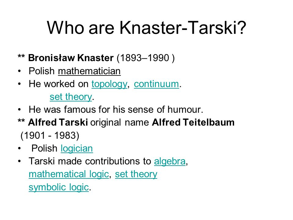 Who are Knaster-Tarski? ** Bronisław Knaster (1893–1990 ) Polish mathematician He worked on topology, continuum.topologycontinuum set theory.set theor