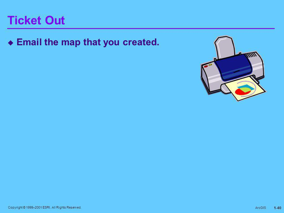 Copyright © 1999–2001 ESRI. All Rights Reserved. ArcGIS 1-40 Ticket Out  Email the map that you created.