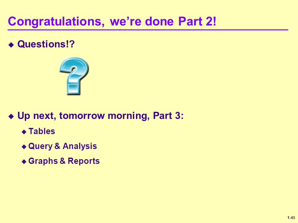 1-45 Congratulations, we're done Part 2!  Questions!?  Up next, tomorrow morning, Part 3:  Tables  Query & Analysis  Graphs & Reports
