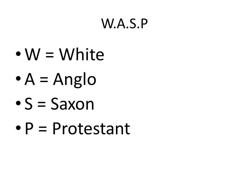 W.A.S.P W = White A = Anglo S = Saxon P = Protestant