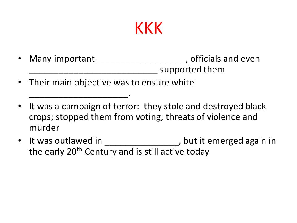 KKK Many important __________________, officials and even __________________________ supported them Their main objective was to ensure white ____________________.