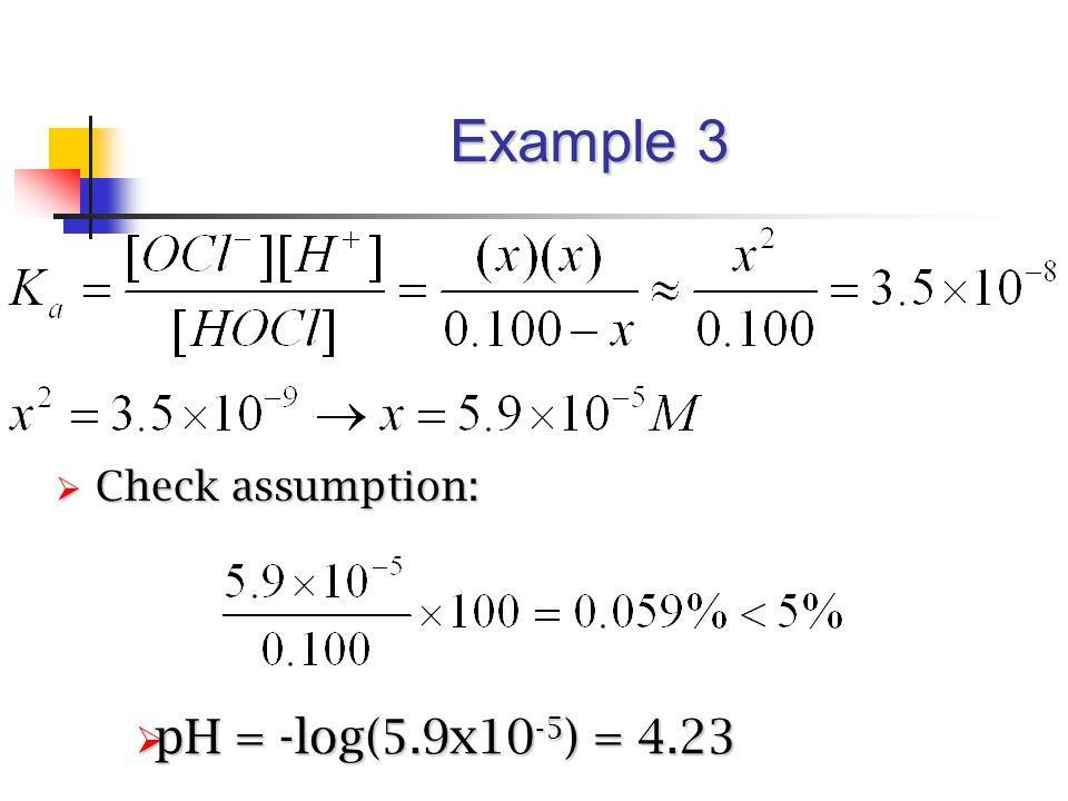 Example 3  Check assumption:  pH = -log(5.9x10 -5 ) = 4.23